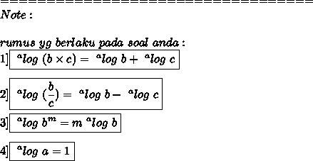 ==================================\\Note:\\\\rumus\ yg\ berlaku\ pada\ soal\ anda:\\1]\boxed{~^{a}log\ (b \times c)=~^{a}log\ b+~^{a}log\ c}\\\\2]\boxed{~^{a}log\ ( \frac{b}{c})=~^{a}log\ b-~^{a}log\ c }\\\\3]\boxed{~^{a}log\ b^{m}=m~^{a}log\ b}\\\\4]\boxed{~^{a}log\ a=1}