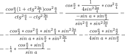 =\dfrac{cos\frac{a}{2}(1+ctg^2\frac{3a}{4})cos^2\frac{a}{4}}{ctg^2\frac{a}{4}-ctg^2\frac{3a}{4}}=\dfrac{cos\frac{a}{2}*\dfrac{1}{4sin^2\frac{3a}{4}}*cos^2\frac{a}{4}}{\dfrac{-sin\ a*sin\frac{a}{2}}{sin^2\frac{a}{4}*sin^2\frac{3a}{4}}}=\\\\=-\dfrac{cos\frac{a}{2}*cos^2\frac{a}{4}*sin^2\frac{a}{4}*sin^2\frac{3a}{4}}{sin\ a*sin\frac{a}{2}*sin^2\frac{3a}{4}}=-\dfrac{cos\frac{a}{2}*sin^2\frac{a}{2}}{4sin\ a*sin\frac{a}{2}}=\\\\=-\frac{1}{4}*\dfrac{cos\frac{a}{2}*sin\frac{a}{2}}{sin\ a}=