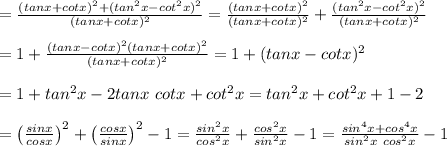 =\frac{(tanx+cotx)^2+(tan^2x-cot^2x)^2}{(tanx+cotx)^2}=\frac{(tanx+cotx)^2}{(tanx+cotx)^2}+\frac{(tan^2x-cot^2x)^2}{(tanx+cotx)^2}\\\\=1+\frac{(tanx-cotx)^2(tanx+cotx)^2}{(tanx+cotx)^2}=1+(tanx-cotx)^2\\\\=1+tan^2x-2tanx\ cotx+cot^2x=tan^2x+cot^2x+1-2\\\\=\left(\frac{sinx}{cosx}\right)^2+\left(\frac{cosx}{sinx}\right)^2-1=\frac{sin^2x}{cos^2x}+\frac{cos^2x}{sin^2x}-1=\frac{sin^4x+cos^4x}{sin^2x\ cos^2x}-1
