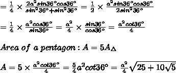 =\frac{1}{4}\times\frac{2a^2sin36^ocos36^o}{sin^236^o+sin^236^o}=\frac{1}{2}\times\frac{a^2sin36^ocos36^o}{2sin^236^o}\\\\=\frac{1}{4}\times\frac{a^2cos36^o}{sin36^o}=\frac{a^2}{4}\times\frac{sin36^o}{cos36^o}=\frac{a^2cot36^o}{4}\\\\Area\ of\ a\ pentagon:A=5A_\Delta\\\\A=5\times\frac{a^2cot36^o}{4}=\frac{5}{4}a^2cot36^o=\frac{a^2}{4}\sqrt{25+10\sqrt5}