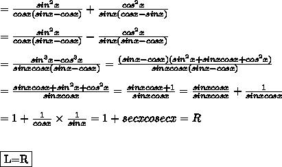 =\frac{sin^2x}{cosx(sinx-cosx)}+\frac{cos^2x}{sinx(cosx-sinx)}\\\\=\frac{sin^2x}{cosx(sinx-cosx)}-\frac{cos^2x}{sinx(sinx-cosx)}\\\\=\frac{sin^3x-cos^3x}{sinxcosx(sinx-cosx)}=\frac{(sinx-cosx)(sin^2x+sinxcosx+cos^2x)}{sinxcosx(sinx-cosx)}\\\\=\frac{sinxcosx+sin^2x+cos^2x}{sinxcosx}=\frac{sinxcosx+1}{sinxcosx}=\frac{sinxcosx}{sinxcosx}+\frac{1}{sinxcosx}\\\\=1+\frac{1}{cosx}\times\frac{1}{sinx}=1+secxcosecx=R\\\\\\\fbox{L=R}