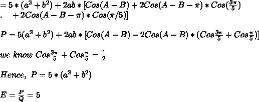 =5*(a^2+b^2)+2ab* [Cos(A-B)+2 Cos(A-B-\pi)*Cos(\frac{3\pi}{5})\\ . \ \ \ +2Cos(A-B-\pi)*Cos(\pi/5)] \\\\P=5(a^2+b^2)+2ab* [Cos(A-B)-2Cos(A-B)*(Cos\frac{3\pi}{5}+Cos\frac{\pi}{5})]\\\\we\ know\ Cos\frac{3\pi}{5}+Cos\frac{\pi}{5}=\frac{1}{2}\\\\Hence,\ P=5*(a^2+b^2)\\\\E=\frac{P}{Q}=5