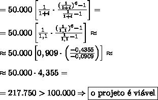 =50.000\left[\frac1{1+i}\cdot\frac{(\frac1{1+i})^6-1}{\frac1{1+i}-1}\right]=\\\\=50.000\left[\frac1{1,1}\cdot\frac{(\frac1{1,1})^6-1}{\frac1{1,1}-1}\right]\approx\\\\\approx50.000\left[0,909\cdot\left(\frac{-0,4355}{-0,0909}\right)\right]\approx\\\\\approx50.000\cdot4,355=\\\\=217.750>100.000\Rightarrow\boxed{\text{o projeto \'e vi\'avel}}