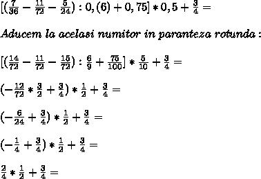 [( \frac{7}{36} - \frac{11}{72} - \frac{5}{24}):0,(6)+0,75]*0,5+ \frac{3}{4}= \\ \\ Aducem~la~acelasi~numitor~in~paranteza~rotunda: \\  \\  {[(\frac{14}{72}- \frac{11}{72}- \frac{15}{72}): \frac{6}{9}+ \frac{75}{100}]}* \frac{5}{10}+ \frac{3}{4}= \\  \\ (-\frac{12}{72}* \frac{3}{2}+ \frac{3}{4})* \frac{1}{2}+ \frac{3}{4}= \\  \\  (-\frac{6}{24}+\frac{3}{4})* \frac{1}{2}+ \frac{3}{4}= \\  \\  (-\frac{1}{4}+  \frac{3}{4})* \frac{1}{2}+ \frac{3}{4}= \\  \\  \frac{2}{4}* \frac{1}{2}+ \frac{3}{4}=