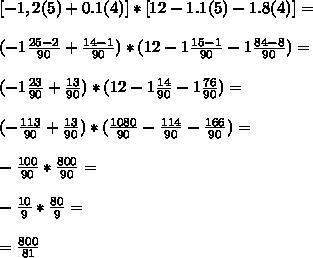 [-1,2(5) + 0.1(4)] * [12 - 1.1(5) - 1.8(4)] = \\  \\  (-1\frac{25-2}{90} + \frac{14-1}{90} )*(12- 1\frac{15-1}{90}-1 \frac{84-8}{90} )= \\  \\  (-1 \frac{23}{90} + \frac{13}{90} )*(12- 1\frac{14}{90} -1 \frac{76}{90} )= \\  \\ (- \frac{113}{90} + \frac{13}{90} )*( \frac{1080}{90} - \frac{114}{90} - \frac{166}{90} )= \\  \\ -\frac{100}{90}*  \frac{800}{90}= \\  \\ -\frac{10}{9} * \frac{80}{9} = \\ \\ =\frac{800}{81}