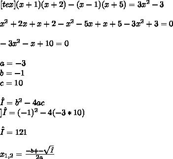 [tex](x+1)(x+2)-(x-1)(x+5)=3 x^{2}-3 \\ \\ x^{2} +2x+x+2- x^{2} -5x+x+5- 3x^{2} +3=0 \\ \\ -3 x^{2} -x+10=0 \\ \\ a=-3 \\ b=-1 \\ c=10 \\ \\ Δ=b ^{2}-4ac \\ ]Δ=(-1) ^{2} -4(-3*10) \\ \\ Δ=121 \\ \\ x_{1,2} = \frac{-b+-\sqrt{Δ} }{2a}