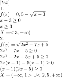 [tex]\\1. \\f(x)=0,5-\sqrt{x-3} \\x-3\geq0 \\x\geq3 \\X=<3,+\infty) \\2. \\f(x)=\sqrt{2x^2-7x+5} \\2x^2-7x+5\geq0 \\2x^2-2x-5x+5\geq0 \\2x(x-1)-5(x-1)\geq0 \\(x-1)(2x-5)\geq0 \\X=(-\infty,1>\cup{<2,5, +\infty)