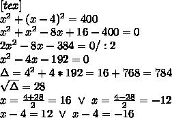 [tex]\\x^2+(x-4)^2=400 \\x^2+x^2-8x+16-400=0 \\2x^2-8x-384=0/:2 \\x^2-4x-192=0 \\\Delta=4^2+4*192=16+768=784 \\\sqrt\Delta=28 \\x=\frac{4+28}{2}=16 \ \vee \ x=\frac{4-28}{2}=-12 \\x-4=12 \ \vee \ x-4=-16
