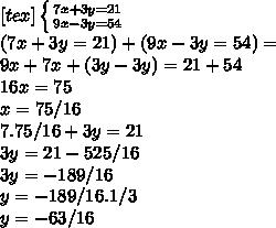 [tex] \left \{ {{7x+3y=21} \atop {9x-3y=54}} \right.\\ (7x+3y=21)+(9x-3y=54)=\\ 9x+7x+(3y-3y)=21+54\\ 16x=75\\ x=75/16\\ 7.75/16+3y=21\\ 3y=21-525/16\\ 3y=-189/16\\ y=-189/16.1/3\\ y=-63/16