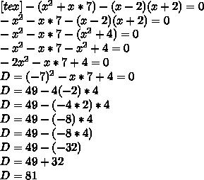 [tex]-(x^2+x*7)-(x-2)(x+2)=0 \\ -x^2-x*7-(x-2)(x+2)=0 \\ -x^2-x*7-(x^2+4)=0 \\ -x^2-x*7-x^2+4=0 \\ -2x^2-x*7+4=0 \\ D=(-7)^2-x*7+4=0 \\ D=49-4(-2)*4 \\ D=49-(-4*2)*4\\D=49-(-8)*4\\D=49-(-8*4)\\D=49-(-32)\\D=49+32\\D=81\\