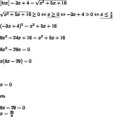 [tex]-3x+4= \sqrt{x^2+5x+16}\\\\ \sqrt{x^2+5x+16} \geq 0 \Leftrightarrow \underline{x \geq 0 }\Leftrightarrow -3x + 4 > 0  \Leftrightarrow \underline{ x  \leq  \frac{4}{3}}  \\\\ (-3x+4)^2=x^2+5x+16\\\\ 9x^2 -24x + 16 = x^2 + 5x + 16\\\\ 8x^2-29x=0\\\\ x(8x-29)=0\\\\\\\\ x = 0\\\\ou\\\\ 8x-29 = 0\\ x = \frac{29}{8}