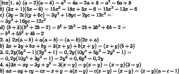 [tex]1.\ a)\ (a-2)(a-4)=a^{2}-4a-2a+8=a^{2}-6a+8\\ b)\ (3x+1)(5x-6)=15x^{2}-18x+5x-6=15x^{2}-13x-6\\ c)\ (3y-2c)(y+6c)=3y^{2}+18yc-2yc-12c^{2}=\\ =3y^{2}+16yc-12c^{2}\\ d)\ (b+3)(b^{2}+2b-2)=b^{3}+2b^{2}-2b+3b^{2}+6b-2=\\ =b^{3}+5b^{2}+4b-2\\ 2.\ a)\ 2x(a-b) + a(a-b)=(a-b)(2x+a)\\ b)\ 3x+3y+bx+by=3(x+y)+b(x+y)=(x+y)(b+3)\\ 3.\ 0,2y(5y^{2}-1)(2y^{2}+1)=0,2y(10y^{4}+5y^{2}-2y^{2}-1)=\\ =0,2y(10y^{4}+3y^{2}-1)=2y^{5}+0,6y^{3}-0,2y\\ 4. \ a) 3x-xy-3y+y^{2}=3(x-y)-y(x-y)=(x-y)(3-y)\\ b) \ ax-ay+cy-cx-x+y=a(x-y)-c(x-y)-(x-y)=(x-y)(a-c-1)\\