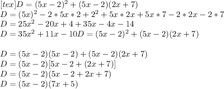 [tex]D =(5x - 2)^{2} + (5x - 2)(2x +7) \\ D = (5x)^{2} - 2*5x*2 + 2^{2} + 5x*2x + 5x * 7 - 2*2x - 2 * 7 \\ D = 25x^{2} - 20x + 4 + 35x -4x - 14 \\ D = 35x^{2}+11x - 10 D = (5x - 2)^{2} + (5x - 2)(2x +7) \\ \\ D = (5x - 2)(5x -2) + (5x-2)(2x+7) \\ D = (5x - 2)[5x - 2 + (2x + 7)]\\ D = (5x - 2)(5x - 2 + 2x + 7)\\ D = (5x -2)(7x +5 )