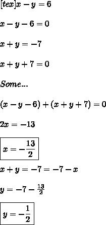 [tex]x - y = 6\\\\ x - y - 6 = 0\\\\ x + y = -7\\\\ x + y + 7 = 0\\\\ Some ...\\\\ (x - y - 6 )+ (x+ y + 7) = 0\\\\ 2x = -13\\\\ \boxed{x = -\frac{13}{2} }\\\\ x + y = -7 \toy = -7 -x\\\\ y = -7 - \frac{13}{2}\\\\ \boxed{y = -\frac{1}{2} }