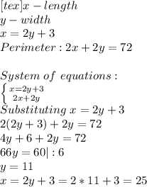 [tex]x-length\ y-width\ x=2y+3\ Perimeter: 2x+2y=72\\ System\ of\ equations:\ \left \{ {{x=2y+3} \atop {2x+2y}} \right. \ Substituting\ x=2y+3\ 2(2y+3)+2y=72\ 4y+6+2y=72\ 66y=60|:6\ y=11\x=2y+3=2*11+3=25
