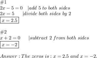 \#1\2x-5=0\ \ \ |add\ 5\ to\ both\ sides\2x=5\ \ \  \ \ |divide\ both\ sides\ by\ 2\\boxed{x=2.5}\\\#2\x+2=0\ \ \  \ \ |subtract\ 2\ from\ both\ sides\\boxed{x=-2}\\Answer:The\ zeros\ is:x=2.5\ and\ x=-2.