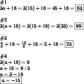 \#1\\3a+18=3(15)+18=45+18=\boxed{63}\\\\\#2\\3(a+18)=3(15+18)=3(33)=\boxed{99}\\\\\#3\\\frac{a}{3}+18=\frac{15}{3}+18=5+18=\boxed{23}\\\\\#4\\3(a+18)=9\\a+18=9:3\\a=3-18\\\boxed{a=-15}