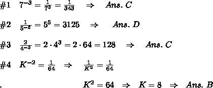 \#1\ \ \ 7^{-3}= \frac{1}{7^3} = \frac{1}{343}\ \ \ \Rightarrow\ \ \ Ans.\ C\\ \\ \#2\ \ \  \frac{1}{5^{-5}}=5^5=3125\ \ \ \Rightarrow\ \ \ \ Ans.\ D\\ \\ \#3\ \ \   \frac{2}{4^{-3}}=2\cdot4^{3}=2\cdot 64=128\ \ \ \Rightarrow\ \ \ Ans.\ C\\ \\\#4\ \ \ K^{-2}= \frac{1}{64} \ \ \Rightarrow\ \ \  \frac{1}{K^2} = \frac{1}{64}\\\\ .\ \ \ \ \ \ \ \ \ \ \ \ \ \ \ \ \ \ \ \ \ \ \ \ \ \ \ \ \ K^2=64 \ \ \Rightarrow\ \ K=8\ \ \Rightarrow\ \ Ans.\ B\\ \\