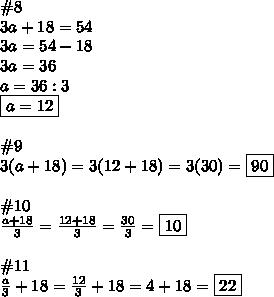 \#8\\3a+18=54\\3a=54-18\\3a=36\\a=36:3\\\boxed{a=12}\\\\\#9\\3(a+18)=3(12+18)=3(30)=\boxed{90}\\\\\#10\\\frac{a+18}{3}=\frac{12+18}{3}=\frac{30}{3}=\boxed{10}\\\\\#11\\\frac{a}{3}+18=\frac{12}{3}+18=4+18=\boxed{22}