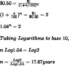 \$ 0.50 = \frac{\$1}{(1 + 4/100)^n} \\ \\ (1 + \frac{4}{100})^n = \frac{\$ 1}{\$ 0.50} = 2 \\ \\ 1.04^{n} = 2 \\ \\ Taking\ Logarithms\ to\ base\ 10, \\ \\ n\ Log 1.04 = Log 2 \\ \\ n = \frac{Log 2}{Log 1.04} = 17.67 years \\