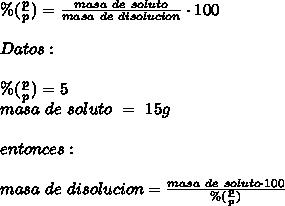 \%(\frac{p}{p})=\frac{masa\ de\ soluto}{masa\ de\ disolucion}\cdot100\\ \\ Datos:\\ \\\%(\frac{p}{p})=5\\masa\ de\ soluto\ =\ 15g\\ \\entonces:\\ \\ masa\ de\ disolucion=\frac{masa\ de\ soluto\cdot100}{\%(\frac{p}{p})}