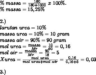 \%~massa= \frac{180}{180+1000}~x~100 \%. \\ \%~massa=15,25 \% \\  \\ 2.) \\ larutan~urea=10 \% \\ massa~urea=10 \%=10~gram \\ massa~air=90 \%=90~gram \\ mol~urea= \frac{massa}{Mr}= \frac{10}{60}=0,16 \\ mol~air=   \frac{massa}{Mr}= \frac{90}{18}=5 \\ Xurea= \frac{mol~urea}{mol~urea+mol~air}= \frac{0,16}{0,16+5}=0,03 \\ \\ 3.)