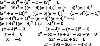 \\(x^2-16)^2+(x^2+x-12)^2=0\\(x^2-16)^2=\left((x-4)(x+4)\right)^2=(x-4)^2(x+4)^2\\(x^2+x-12)^2=\left((x-3)(x+4)\right)^2=(x-3)^2(x+4)^2\\(x-4)^2(x+4)^2+(x-3)^2(x+4)^2=0\\(x+4)^2\left((x-4)^2+(x-3)^2\right)=0\\ \begin{matrix}(x+4)^2=0&\quad&(x-4)^2+(x-3)^2=0\\x+4=0&\quad&x^2-8x+16+x^2-6x+9=0\\\mathbf{x=-4}&\quad&2x^2-14x+25=0\\\quad &\quad &D=196-200=-4<0\end{matrix}