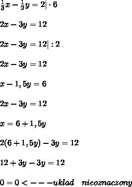 \\ \frac{1}{3}x-\frac{1}{2}y=2| \cdot 6 \\ 2x-3y=12\\ 2x-3y=12|:2 \\ 2x-3y=12\\ x-1,5y=6 \\ 2x-3y=12 \\ x=6+1,5y \\ 2(6+1,5y)-3y=12 \\ 12+3y-3y=12 \\ 0=0<---uklad \ \ \ nieoznaczony \\\