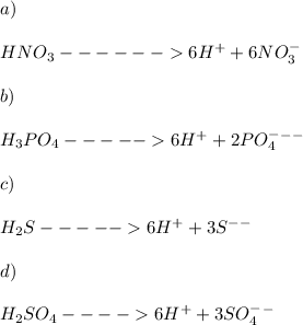 \\\\ a)\\\\ HNO_3------>6H^++6NO_3^- \\\\ b) \\\\ H_3PO_4----->6H^++2PO_4^-^-^- \\\\ c)\\\\ H_2S----->6H^++3S^-^- \\\\ d) \\\\ H_2SO_4---->6H^++3SO_4^-^-