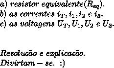 \\\\a)\ resistor\ equivalente(R_{eq}).\\b) \ as\ correntes\ i_T,i_1,i_2\ e\ i_3.\\c)\ as\ voltagens\ U_T,U_1,U_2\ e\ U_3.\\\\\\Resolu\c{c}\~ao\ e \ explica\c{c}\~ao.\\Divirtam-se. \ :)