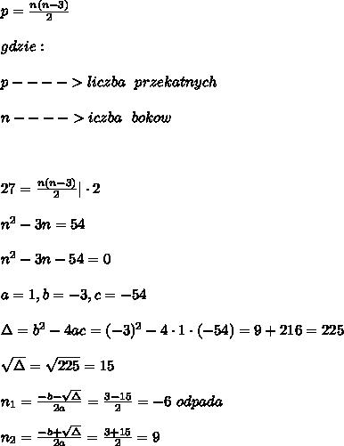 \\p=\frac{n(n-3)}{2} \\ gdzie:\\ p---->liczba \ \ przekatnych \\ n----> iczba \ \ bokow \\ \\27=\frac{n(n-3)}{2}| \cdot 2 \\ n^2-3n=54 \\ n^2-3n-54=0 \\ a=1,b=-3,c=-54 \\ \Delta=b^2-4ac=(-3)^2-4 \cdot 1 \cdot (-54) =9+216=225 \\ \sqrt{\Delta}=\sqrt{225}=15 \\ n_{1}=\frac{-b-\sqrt{\Delta}}{2a}=\frac{3-15}{2}=-6 \ odpada \\ n_{2}=\frac{-b+\sqrt{\Delta}}{2a}=\frac{3+15}{2}=9