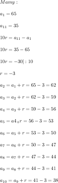 \\\ Mamy: \\\\ a_1=65 \\\\ a_1_1=35 \\\\ 10r=a_{11}-a_1 \\\\ 10r=35-65 \\\\ 10r=-30|:10 \\\\ r=-3 \\\\ a_2=a_1+r=65-3=62 \\\\ a_3=a_2+r=62-3=59 \\\\ a_4=a_3+r=59-3=56 \\\\ a_5=a4_+r=56-3=53 \\\\ a_6=a_5+r=53-3=50 \\\\ a_7=a_6+r=50-3=47 \\\\ a_8=a_7+r=47-3=44 \\\\ a_9=a_8+r=44-3=41 \\\\ a_1_0=a_9+r=41-3=38