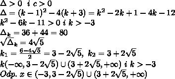\\\Delta>0 \ \ i \ c>0 \\\Delta=(k-1)^2-4(k+3)=k^2-2k+1-4k-12 \\k^2-6k-11>0 \ i \ k>-3 \\\Delta_k=36+44=80 \\\sqrt\Delta_k=4\sqrt5 \\k_1=\frac{6-4\sqrt5}{2}=3-2\sqrt5, \ k_2=3+2\sqrt5 \\k(-\infty,3-2\sqrt5)\cup(3+2\sqrt5,+\infty) \ i \ k>-3 \\Odp. \ x\in(-3,3-2\sqrt5)\cup(3+2\sqrt5,+\infty)