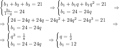\\\begin{cases}b_1+b_2+b_3=21\\\frac{b_1}{1-q}=24\end{cases}\Rightarrow\begin{cases}b_1+b_1q+b_1q^2=21\\b_1=24-24q\end{cases}\Rightarrow\\\Rightarrow\begin{cases}24-24q+24q-24q^2+24q^2-24q^3=21\\b_1=24-24q\end{cases}\Rightarrow\\\Rightarrow\begin{cases}q^3=\frac18\\b_1=24-24q\end{cases}\Rightarrow\begin{cases}q=\frac12\\b_1=12\end{cases}