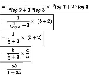 \\\boxed{= \frac{1}{~^{3}log\ 2+3~^{3}log\ 3}  \times ~^{3}log\ 7+2~^{3}log\ 3}\\\boxed{= \frac{1}{ \frac{1}{~^{2}log\ 3}+ 3}  \times ~(b+2)}\\\boxed{= \frac{1}{ \frac{1}{a}+ 3}  \times ~(b+2)}\\\boxed{= \frac{b}{ \frac{1}{a}+ 3} \times  \frac{a}{a} }\\\boxed{= \frac{ab}{1+ 3a} }