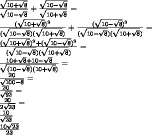 \\\frac{\sqrt{10+\sqrt{8}} }{\sqrt{10-\sqrt{8}}} + \frac{\sqrt{10-\sqrt{8}} }{\sqrt{10+\sqrt{8}}}=\\ \frac{(\sqrt{10+\sqrt{8}})^2}{(\sqrt{10-\sqrt{8}})(\sqrt{10+\sqrt{8}})} + \frac{(\sqrt{10-\sqrt{8}})^2 }{(\sqrt{10-\sqrt{8}})(\sqrt{10+\sqrt{8}})}=\\ \frac{(\sqrt{10+\sqrt{8}})^2+(\sqrt{10-\sqrt{8}})^2}{(\sqrt{10-\sqrt{8}})(\sqrt{10+\sqrt{8}})}=\\ \frac{10+\sqrt{8}+10-\sqrt{8}}{\sqrt{(10-\sqrt{8})(10+\sqrt{8}})}=\\ \frac{20}{\sqrt{100-8}}=\\ \frac{20}{\sqrt{92}}=\\ \frac{20}{2\sqrt{23}}=\\ \frac{10}{\sqrt{23}}\\ \frac{10\sqrt{23}}{23}