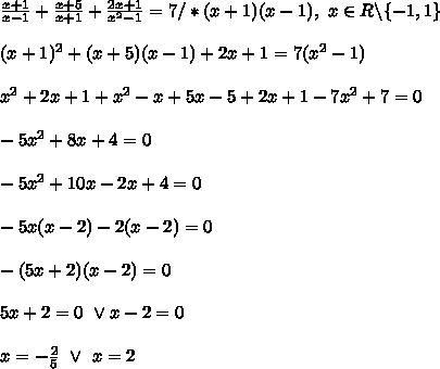 \\\frac{x+1}{x-1}+\frac{x+5}{x+1}+\frac{2x+1}{x^2-1}=7/*(x+1)(x-1), \ x\in R\backslash\{-1,1\} \\ \\(x+1)^2+(x+5)(x-1)+2x+1=7(x^2-1) \\ \\x^2+2x+1+x^2-x+5x-5+2x+1-7x^2+7=0 \\ \\-5x^2+8x+4=0 \\ \\-5x^2+10x-2x+4=0 \\ \\-5x(x-2)-2(x-2)=0 \\ \\-(5x+2)(x-2)=0 \\ \\5x+2=0 \ \vee x-2=0 \\ \\x=-\frac25 \ \vee \ x=2