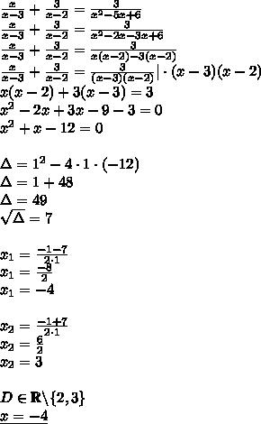 \\\frac{x}{x-3}+\frac{3}{x-2}=\frac{3}{x^2-5x+6}\\ \frac{x}{x-3}+\frac{3}{x-2}=\frac{3}{x^2-2x-3x+6}\\ \frac{x}{x-3}+\frac{3}{x-2}=\frac{3}{x(x-2)-3(x-2)}\\ \frac{x}{x-3}+\frac{3}{x-2}=\frac{3}{(x-3)(x-2)} |\cdot(x-3)(x-2)\\ x(x-2)+3(x-3)=3\\ x^2-2x+3x-9-3=0\\ x^2+x-12=0\\\\ \Delta=1^2-4\cdot 1\cdot(-12)\\ \Delta=1+48\\ \Delta=49\\ \sqrt{\Delta}=7\\\\ x_1=\frac{-1-7}{2\cdot 1}\\ x_1=\frac{-8}{2}\\ x_1=-4\\\\ x_2=\frac{-1+7}{2\cdot 1}\\ x_2=\frac{6}{2}\\ x_2=3\\\\ D\in\mathbb{R}\backslash\{2,3\}\\ \underline{x=-4}