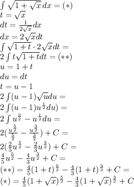 \\\int{\sqrt{1+\sqrt{x}}}\,dx=(*)\\ t=\sqrt x\\ dt=\frac{1}{2\sqrt x}dx\\ dx=2\sqrt x dt\\ \int{\sqrt{1+t}}\cdot2\sqrt x dt=\\ 2\int{t\sqrt{1+t}}dt=(**)\\ u=1+t\\ du=dt\\ t=u-1\\ 2\int(u-1)\sqrt{u}du=\\ 2\int(u-1)u^{\frac{1}{2}}du)=\\ 2\int u^{\frac{3}{2}}-u^{\frac{1}{2}}du=\\ 2(\frac{u^{\frac{5}{2}}}{\frac{5}{2}}-\frac{u^{\frac{3}{2}}}{\frac{3}{2}})+C=\\ 2(\frac{2}{5}u^{\frac{5}{2}}-\frac{2}{3}u^{\frac{3}{2}})+C=\\ \frac{4}{5}u^{\frac{5}{2}}-\frac{4}{3}u^{\frac{3}{2}}+C=\\ (**)=\frac{4}{5}(1+t)^{\frac{5}{2}}-\frac{4}{3}(1+t)^{\frac{3}{2}}+C=\\ (*)=\frac{4}{5}(1+\sqrt x)^{\frac{5}{2}}-\frac{4}{3}(1+\sqrt x)^{\frac{3}{2}}+C\\