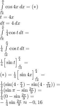 \\\int \limits_{\frac{\pi}{18}}^{\frac{\pi}{4}} {\cos 4x}\, dx=(*)\\ t=4x\\ dt=4\, dx\\ \int \limits_{\frac{\pi}{18}}^{\frac{\pi}{4}} \frac{1}{4}{\cos t}\, dt=\\ \frac{1}{4}\int \limits_{\frac{\pi}{18}}^{\frac{\pi}{4}} {\cos t}\, dt=\\ \frac{1}{4}\Big[\sin t\Big]_{\frac{\pi}{18}}^{\frac{\pi}{4}}=\\ (*)=\frac{1}{4}\Big[\sin 4x\Big]_{\frac{\pi}{18}}^{\frac{\pi}{4}}=\\ \frac{1}{4}(\sin (4\cdot\frac{\pi}{4})-\sin (4\cdot\frac{\pi}{18}))=\\\frac{1}{4}(\sin \pi-\sin \frac{2\pi}{9})=\\\frac{1}{4}(0-\sin \frac{2\pi}{9})=\\-\frac{1}{4}\sin \frac{2\pi}{9}\approx-0,16\\