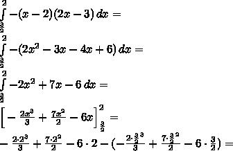 \\\int \limits_{\frac{3}{2}}^2-(x-2)(2x-3)\, dx=\\ \int \limits_{\frac{3}{2}}^2-(2x^2-3x-4x+6)\, dx=\\ \int \limits_{\frac{3}{2}}^2-2x^2+7x-6\, dx=\\ \Big[-\frac{2x^3}{3}+\frac{7x^2}{2}-6x\Big]_{\frac{3}{2}}^2=\\ -\frac{2\cdot2^3}{3}+\frac{7\cdot2^2}{2}-6\cdot2-(-\frac{2\cdot{\frac{3}{2}}^3}{3}+\frac{7\cdot\frac{3}{2}^2}{2}-6\cdot\frac{3}{2})=\\