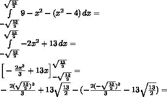 \\\int \limits_{-\sqrt{\frac{13}{2}}}^{\sqrt{\frac{13}{2}}} 9-x^2-(x^2-4)\, dx=\\ \int \limits_{-\sqrt{\frac{13}{2}}}^{\sqrt{\frac{13}{2}}} -2x^2+13\, dx=\\ \Big[-\frac{2x^3}{3}+13x\Big]_{-\sqrt{\frac{13}{2}}}^{\sqrt{\frac{13}{2}}} =\\ -\frac{2(\sqrt{\frac{13}{2}})^3}{3}+13\sqrt{\frac{13}{2}}-(-\frac{2(-\sqrt{\frac{13}{2}})^3}{3}-13\sqrt{\frac{13}{2}})=\\