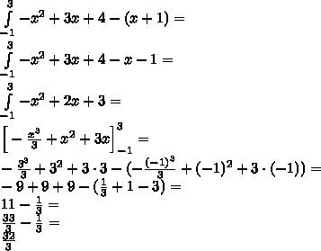 \\\int \limits_{-1}^3 -x^2+3x+4-(x+1 )=\\ \int \limits_{-1}^3 -x^2+3x+4-x-1 =\\ \int \limits_{-1}^3 -x^2+2x+3 =\\ \Big[-\frac{x^3}{3}+x^2+3x\Big]_{-1}^3=\\ -\frac{3^3}{3}+3^2+3\cdot3-(-\frac{(-1)^3}{3}+(-1)^2+3\cdot(-1))=\\ -9+9+9-(\frac{1}{3}+1-3)=\\ 11-\frac{1}{3}=\\ \frac{33}{3}-\frac{1}{3}=\\ \frac{32}{3}