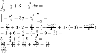 \\\int \limits_{-3}^2-\frac{y}{2}+3-\frac{y^2}{2}\, dx=\\ \Big[-\frac{y^2}{4}+3y-\frac{y^3}{6}\Big]_{-3}^2=\\ -\frac{2^2}{4}+3\cdot2-\frac{2^3}{6}-(-\frac{(-3)^2}{4}+3\cdot(-3)-\frac{(-3)^3}{6})=\\ -1+6-\frac{4}{3}-(-\frac{9}{4}-9+\frac{9}{2})=\\ 5-\frac{4}{3}+\frac{9}{4}+9-\frac{9}{2}=\\ \frac{60}{12}-\frac{16}{12}+\frac{27}{12}+\frac{108}{12}-\frac{54}{12}=\\ \frac{125}{12}