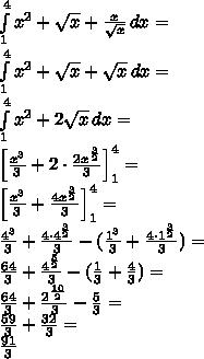 \\\int \limits_1^4 {x^2+\sqrt x+\frac{x}{\sqrt x}}\, dx=\\ \int \limits_1^4 {x^2+\sqrt x+\sqrt x}\, dx=\\ \int \limits_1^4 {x^2+2\sqrt x}\, dx=\\ \Big[\frac{x^3}{3}+2\cdot\frac{2x^{\frac{3}{2}}}{3}\Big]_1^4=\\ \Big[\frac{x^3}{3}+\frac{4x^{\frac{3}{2}}}{3}\Big]_1^4=\\ \frac{4^3}{3}+\frac{4\cdot4^{\frac{3}{2}}}{3}-(\frac{1^3}{3}+\frac{4\cdot1^{\frac{3}{2}}}{3})=\\ \frac{64}{3}+\frac{4^{\frac{5}{2}}}{3}-(\frac{1}{3}+\frac{4}{3})=\\ \frac{64}{3}+\frac{2^{\frac{10}{2}}}{3}-\frac{5}{3}=\\ \frac{59}{3}+\frac{32}{3}=\\ \frac{91}{3}