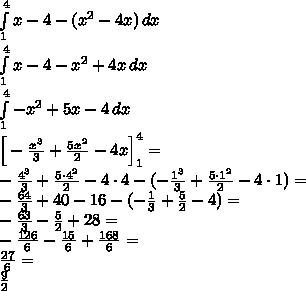 \\\int \limits_1^4x-4-(x^2-4x)\, dx\\ \int \limits_1^4x-4-x^2+4x\, dx\\ \int \limits_1^4 -x^2+5x-4\, dx\\ \Big[-\frac{x^3}{3}+\frac{5x^2}{2}-4x\Big]_1^4=\\ -\frac{4^3}{3}+\frac{5\cdot4^2}{2}-4\cdot 4-(-\frac{1^3}{3}+\frac{5\cdot1^2}{2}-4\cdot 1)=\\ -\frac{64}{3}+40-16-(-\frac{1}{3}+\frac{5}{2}-4)=\\ -\frac{63}{3}-\frac{5}{2}+28=\\ -\frac{126}{6}-\frac{15}{6}+\frac{168}{6}=\\ \frac{27}{6}=\\ \frac{9}{2}