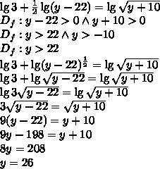 \\\lg3+\frac{1}{2}\lg(y-22)=\lg\sqrt{y+10}\\ D_f:y-22>0 \wedge y+10>0\\ D_f:y>22 \wedge y>-10\\ D_f:y>22\\ \lg3+\lg(y-22)^{\frac{1}{2}}=\lg\sqrt{y+10}\\ \lg3+\lg\sqrt{y-22}=\lg\sqrt{y+10}\\ \lg3\sqrt{y-22}=\lg\sqrt{y+10}\\ 3\sqrt{y-22}=\sqrt{y+10}\\ 9(y-22)=y+10\\ 9y-198=y+10\\ 8y=208\\ y=26