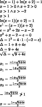 \\\ln(x-1)+\ln(x+2)=1\\ x-1>0 \wedge x+2>0\\ x>1 \wedge x>-2\\ x>1\\ \ln(x-1)(x+2)=1\\ e^1=(x-1)(x+2)\\ e=x^2+2x-x-2\\ x^2+x-2-e=0\\ \Delta=1^2-4\cdot1\cdot(-2-e)\\ \Delta=1+8+4e\\ \Delta=9+4e\\ \sqrt{\Delta}=\sqrt{9+4e}\\\\ x_1=\frac{-1-\sqrt{9+4e}}{2}\\ x_1=-\frac{1+\sqrt{9+4e}}{2}\\\\ x_2=\frac{-1+\sqrt{9+4e}}{2}\\ x_2=-\frac{1-\sqrt{9+4e}}{2}\\\\ -\frac{1+\sqrt{9+4e}}{2}\not>1\\\\ \underline{x=-\frac{1-\sqrt{9+4e}}{2}}