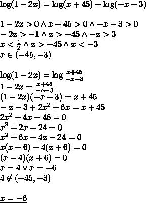\\\log(1-2x)=\log(x+45)-\log(-x-3)\\\\ 1-2x>0 \wedge x+45>0 \wedge -x-3 >0\\ -2x>-1 \wedge x>-45 \wedge -x>3\\ x<\frac{1}{2} \wedge x>-45 \wedge x<-3\\ x\in(-45,-3)\\\\ \log(1-2x)=\log\frac{x+45}{-x-3}\\ 1-2x=\frac{x+45}{-x-3}\\ (1-2x)(-x-3)=x+45\\ -x-3+2x^2+6x=x+45\\ 2x^2+4x-48=0\\ x^2+2x-24=0\\ x^2+6x-4x-24=0\\ x(x+6)-4(x+6)=0\\ (x-4)(x+6)=0\\ x=4 \vee x=-6\\ 4\not \in (-45,-3)\\\\ \underline{x=-6}