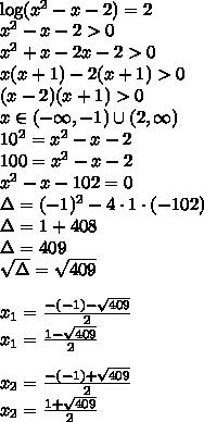 \\\log(x^2-x-2)=2\\ x^2-x-2>0\\ x^2+x-2x-2>0\\ x(x+1)-2(x+1)>0\\ (x-2)(x+1)>0\\ x\in(-\infty,-1)\cup(2,\infty)\\ 10^2=x^2-x-2\\ 100=x^2-x-2\\ x^2-x-102=0\\ \Delta=(-1)^2-4\cdot1\cdot(-102)\\ \Delta=1+408\\ \Delta=409\\ \sqrt{\Delta}=\sqrt{409}\\\\ x_1=\frac{-(-1)-\sqrt{409}}{2}\\ x_1=\frac{1-\sqrt{409}}{2}\\\\ x_2=\frac{-(-1)+\sqrt{409}}{2}\\ x_2=\frac{1+\sqrt{409}}{2}\\\\